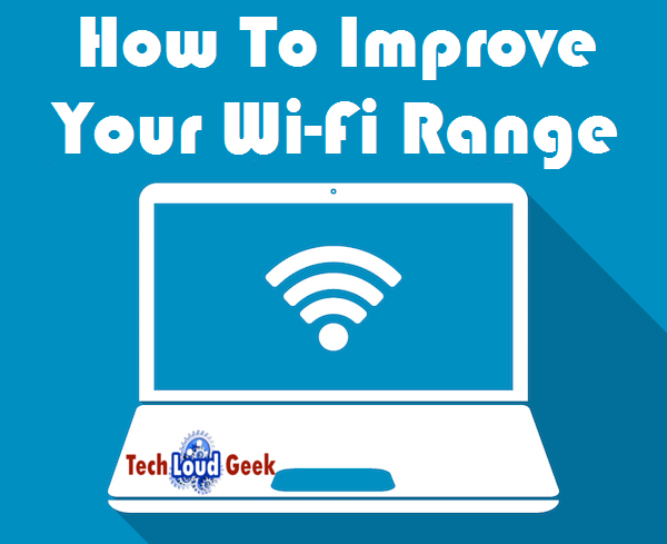 Improve Your Wi-Fi Range, techloudgeek.com, techloudgeek
